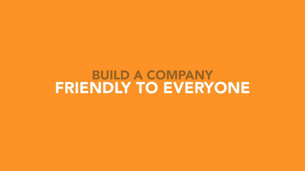 FRIENDLY TO EVERYONE BUILD A COMPANY