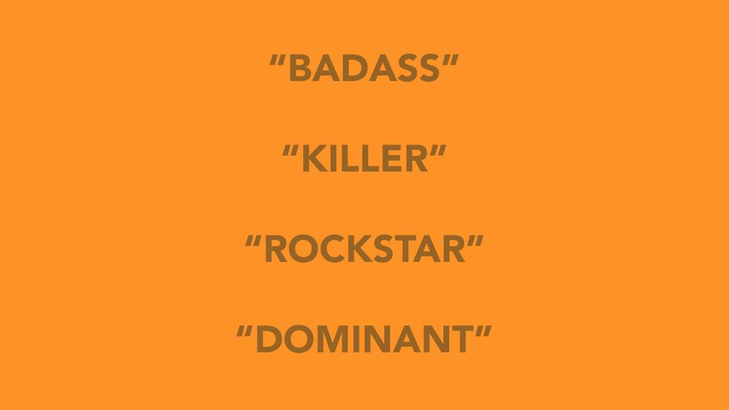 """BADASS"" ""KILLER"" ""ROCKSTAR"" ""DOMINANT"""