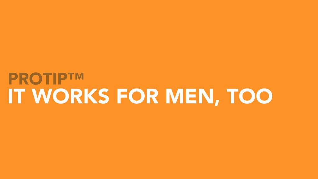IT WORKS FOR MEN, TOO PROTIP™