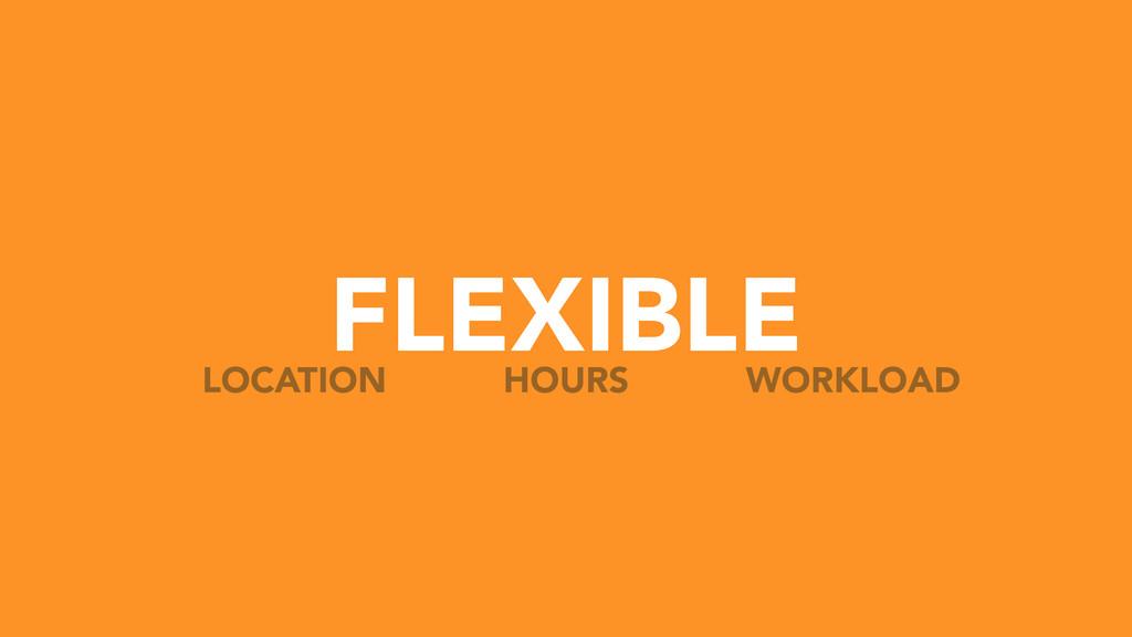 FLEXIBLE HOURS LOCATION WORKLOAD