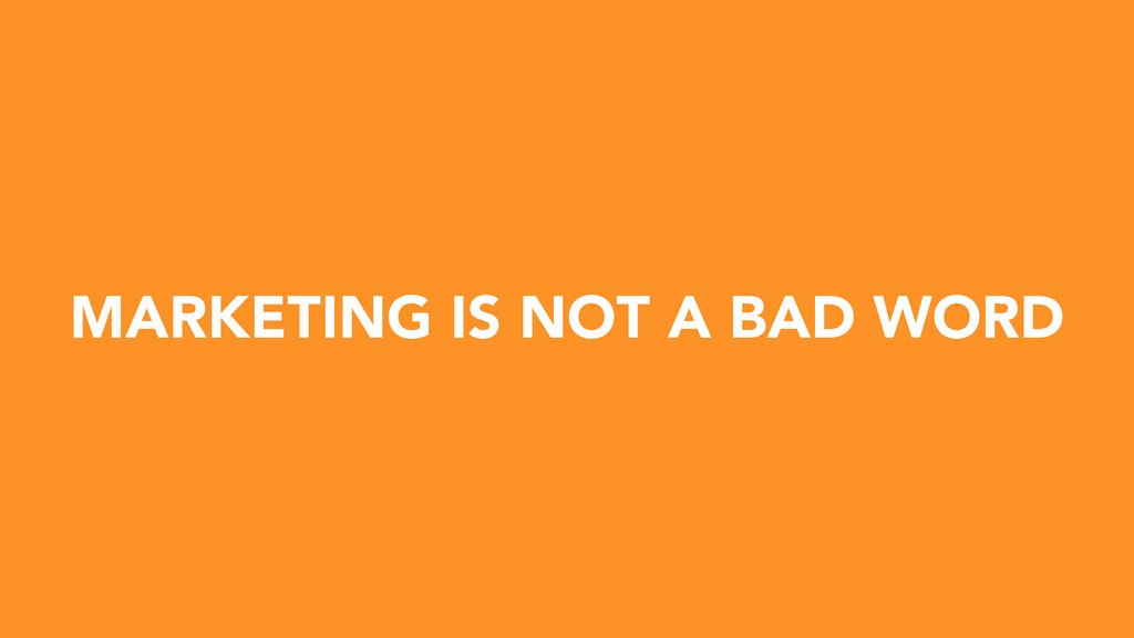 MARKETING IS NOT A BAD WORD