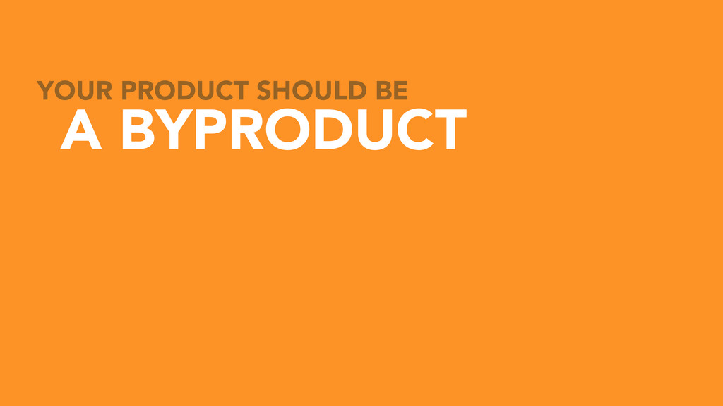 YOUR PRODUCT SHOULD BE A BYPRODUCT