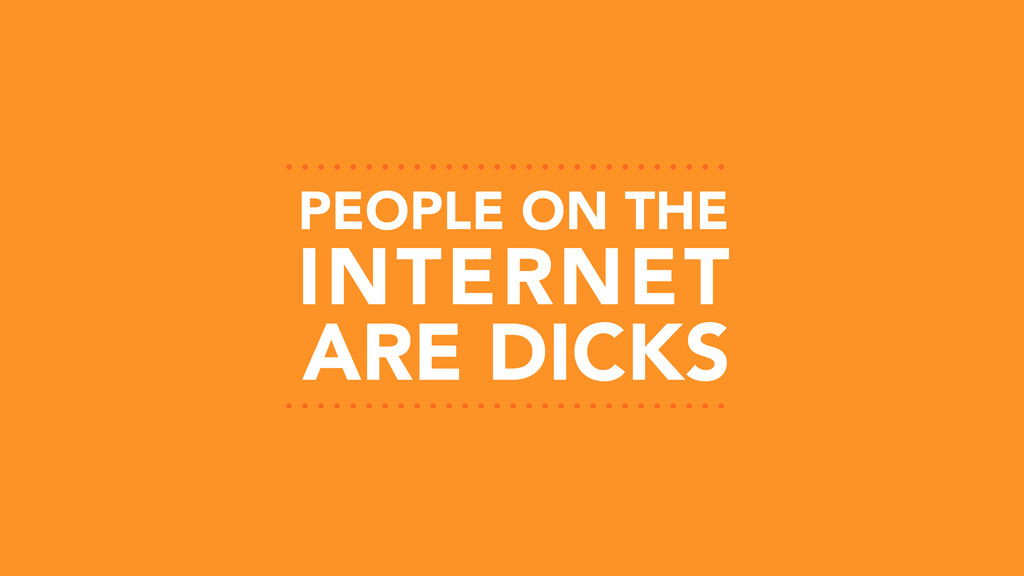 PEOPLE ON THE ARE DICKS INTERNET