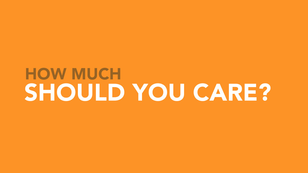 HOW MUCH SHOULD YOU CARE?