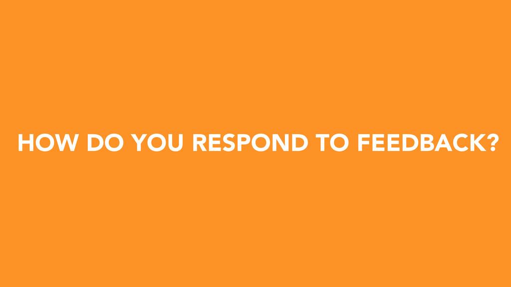 HOW DO YOU RESPOND TO FEEDBACK?