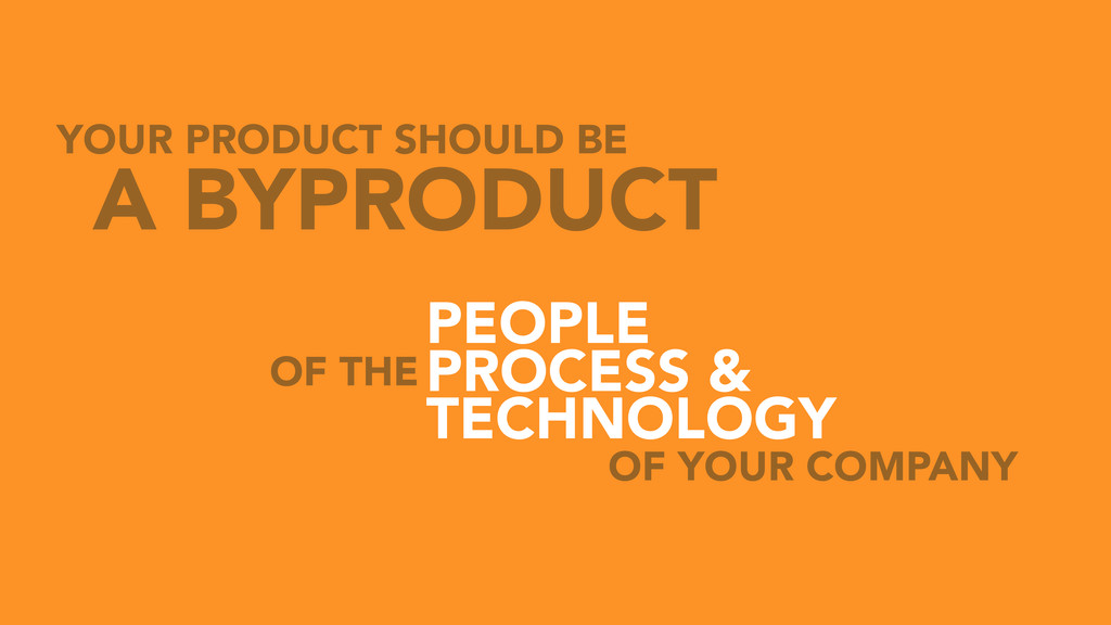 YOUR PRODUCT SHOULD BE A BYPRODUCT OF THE PEOPL...