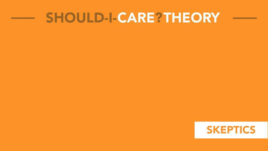CARE THEORY SHOULD-I- ? SKEPTICS