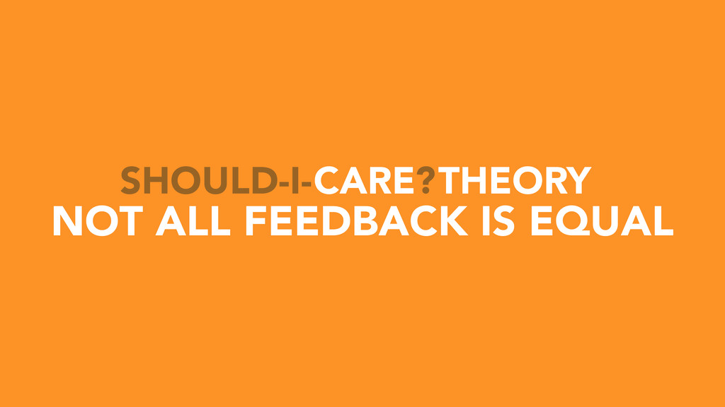 CARE THEORY SHOULD-I- ? NOT ALL FEEDBACK IS EQU...