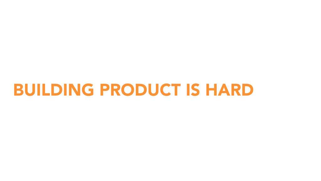 BUILDING PRODUCT IS HARD