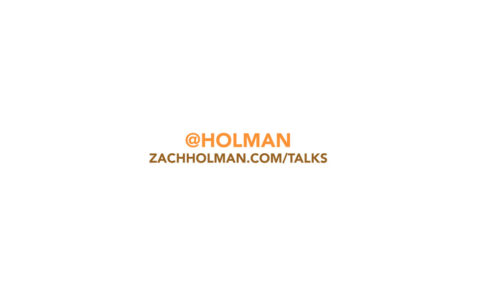 @HOLMAN ZACHHOLMAN.COM/TALKS