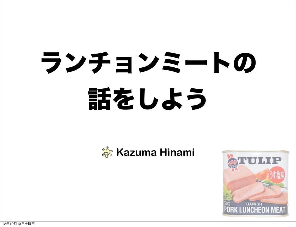 ϥϯνϣϯϛʔτͷ Λ͠Α͏ Kazuma Hinami 1210݄13༵