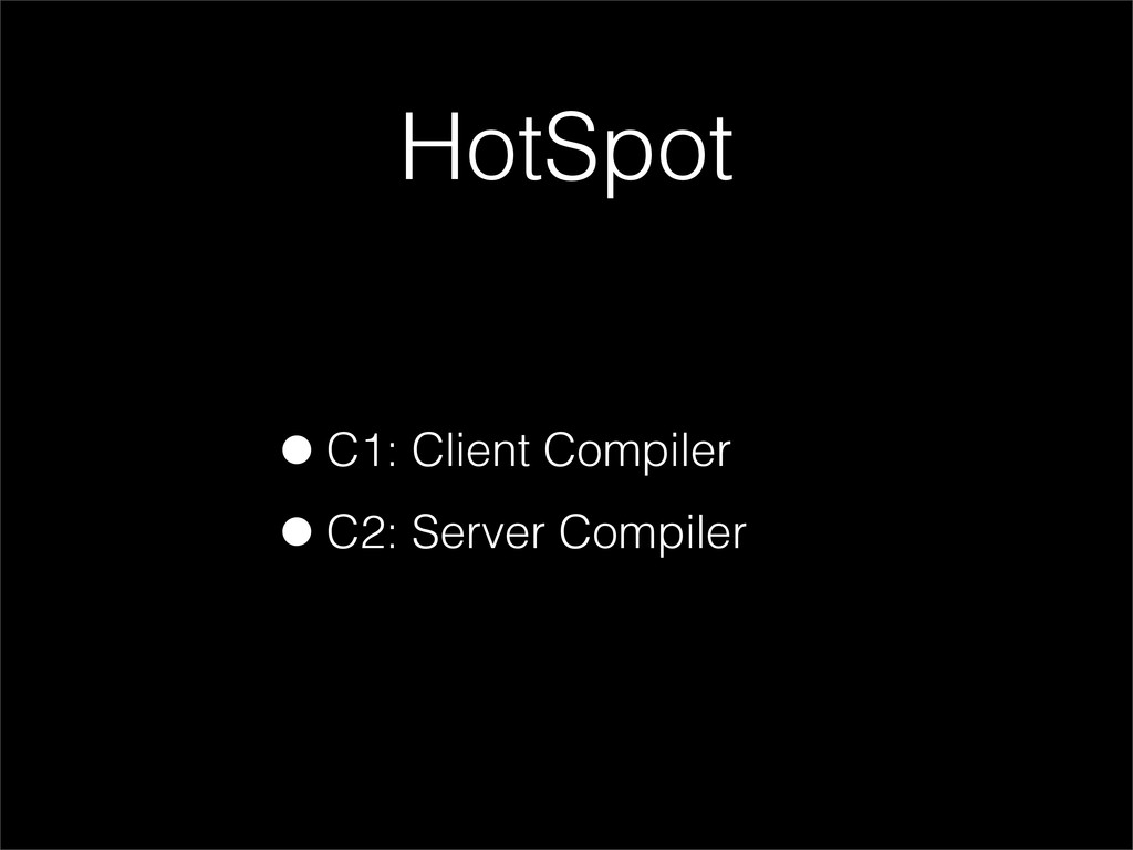 •C1: Client Compiler •C2: Server Compiler HotSp...