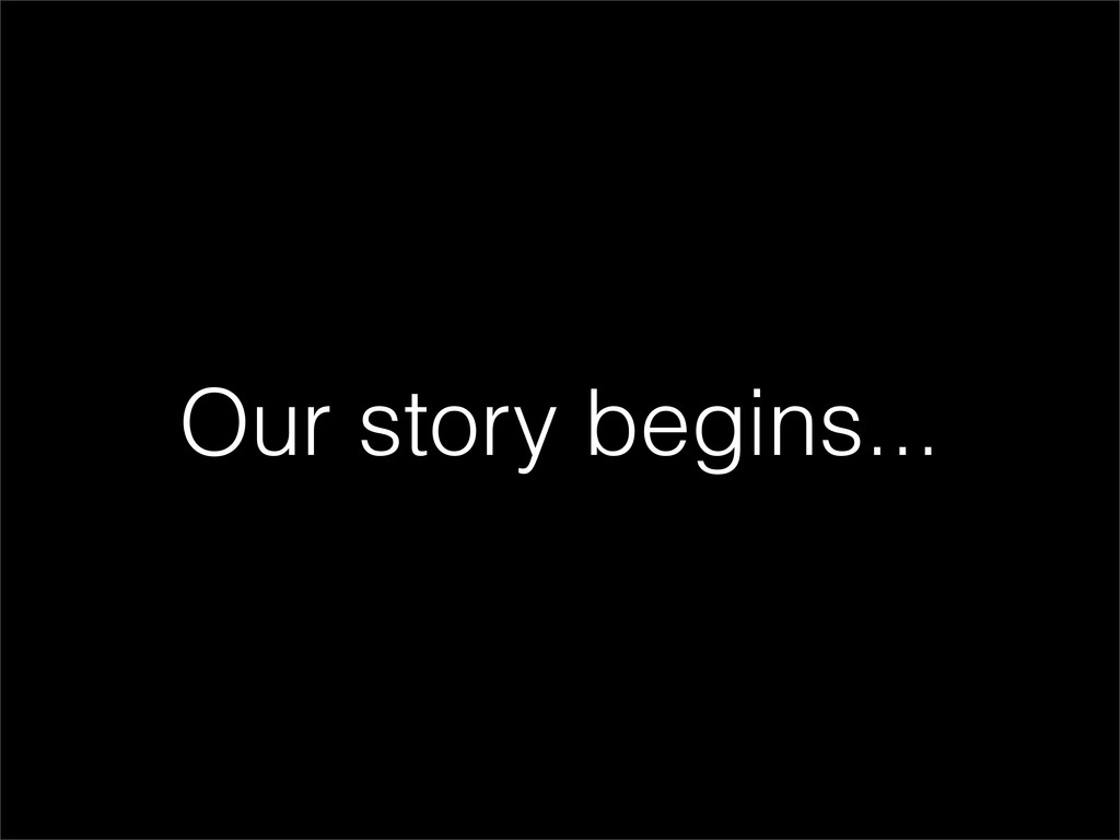 Our story begins...