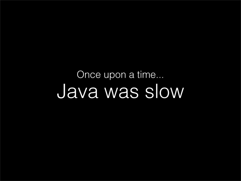 Java was slow Once upon a time...