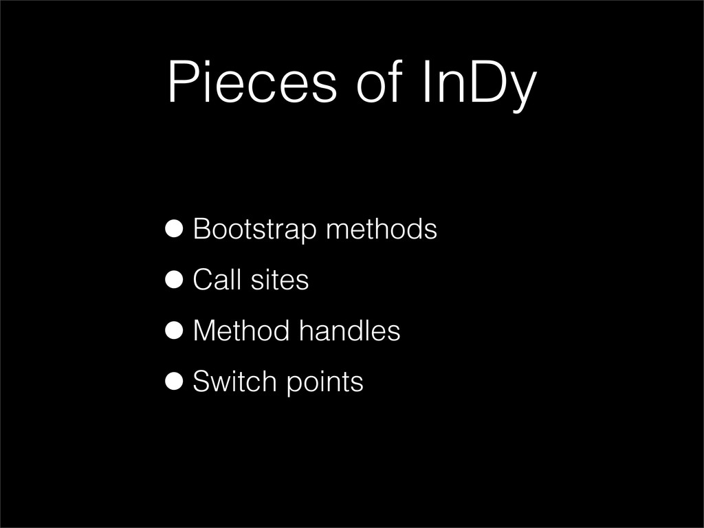 Pieces of InDy •Bootstrap methods •Call sites •...
