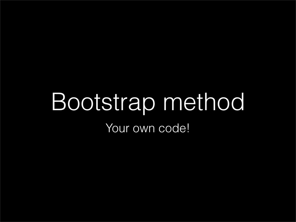 Bootstrap method Your own code!