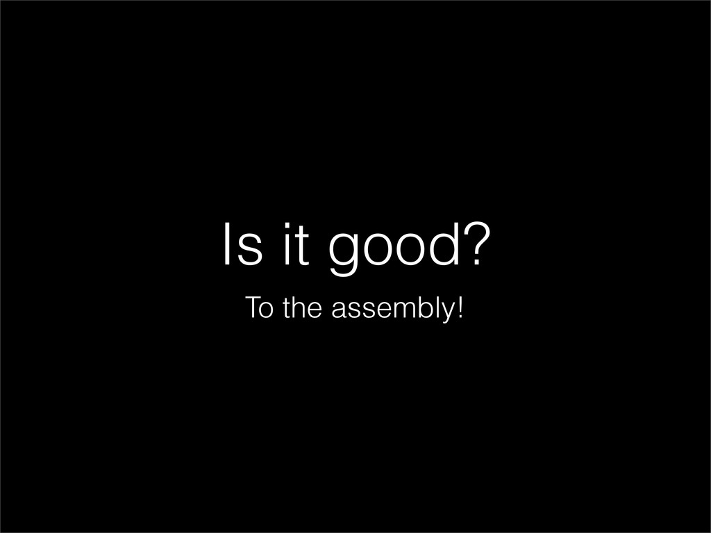 Is it good? To the assembly!