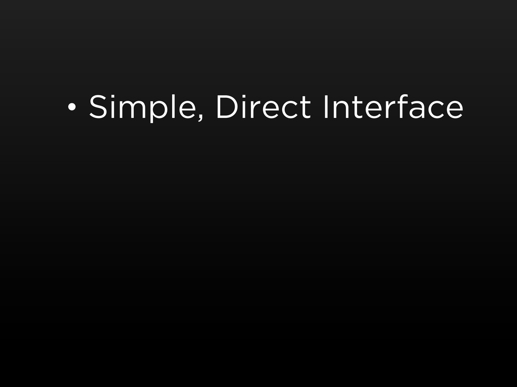 • Simple, Direct Interface