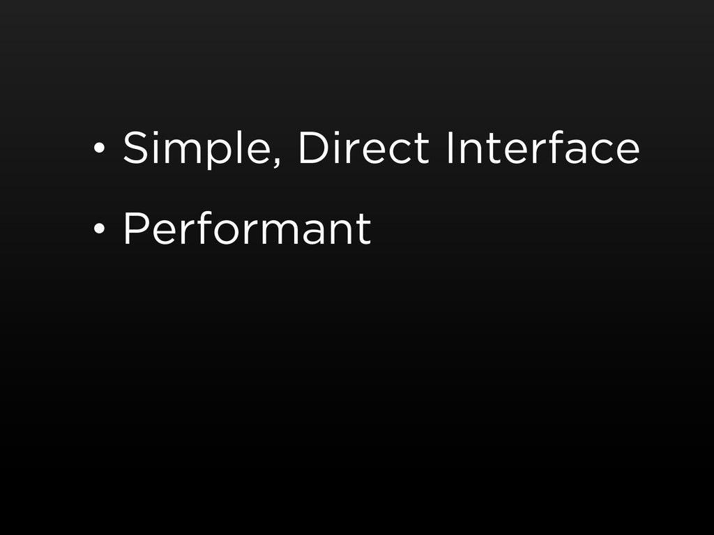 • Simple, Direct Interface • Performant
