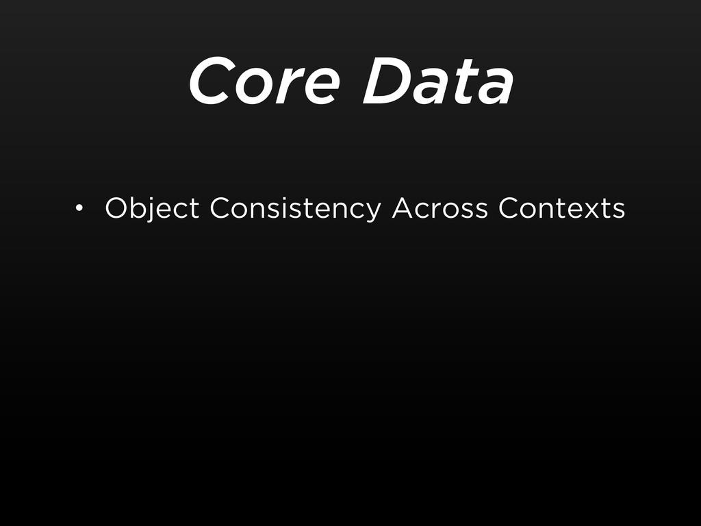 Core Data • Object Consistency Across Contexts