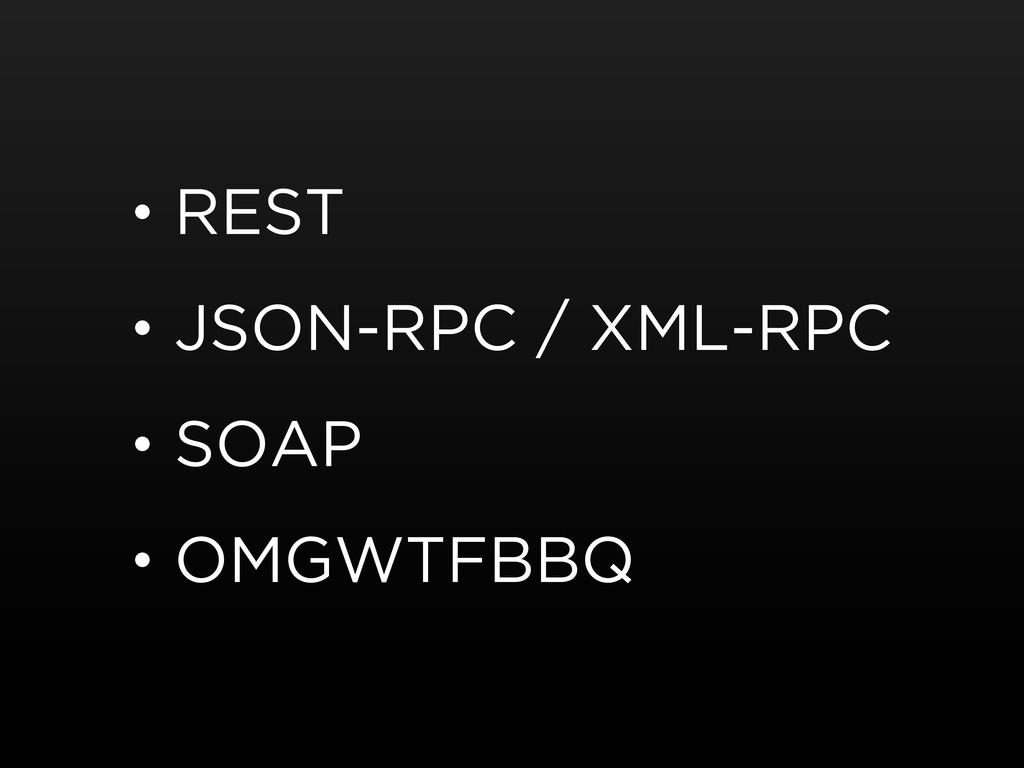 • REST • JSON-RPC / XML-RPC • SOAP • OMGWTFBBQ