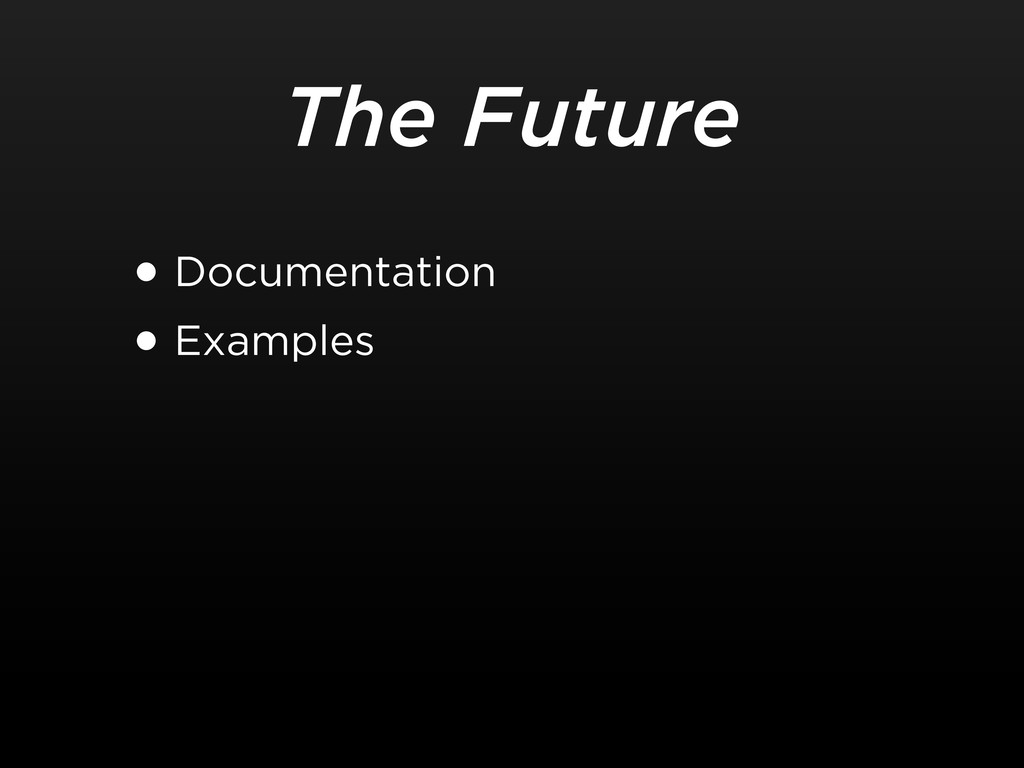 The Future •Documentation •Examples