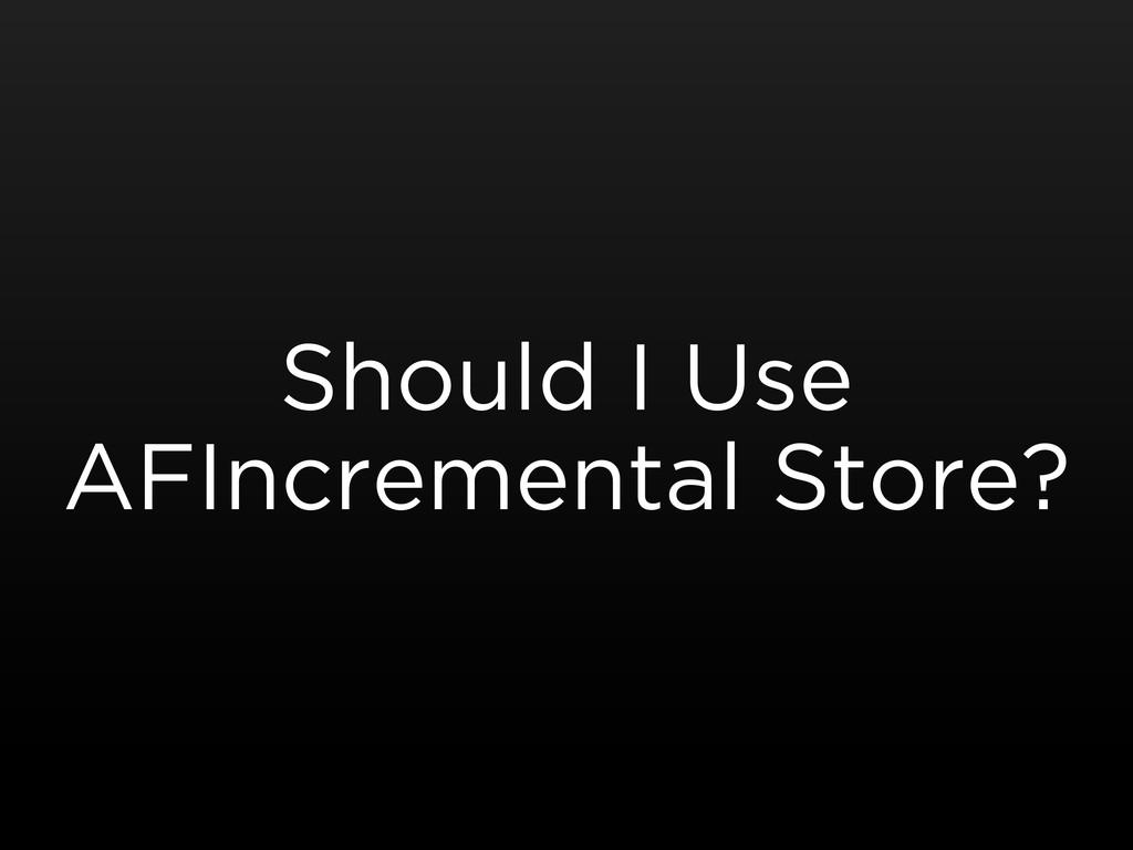 Should I Use AFIncremental Store?