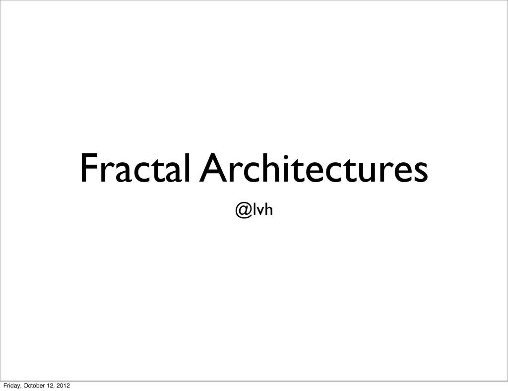 Fractal Architectures @lvh Friday, October 12, ...