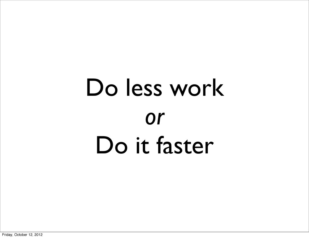 Do less work or Do it faster Friday, October 12...