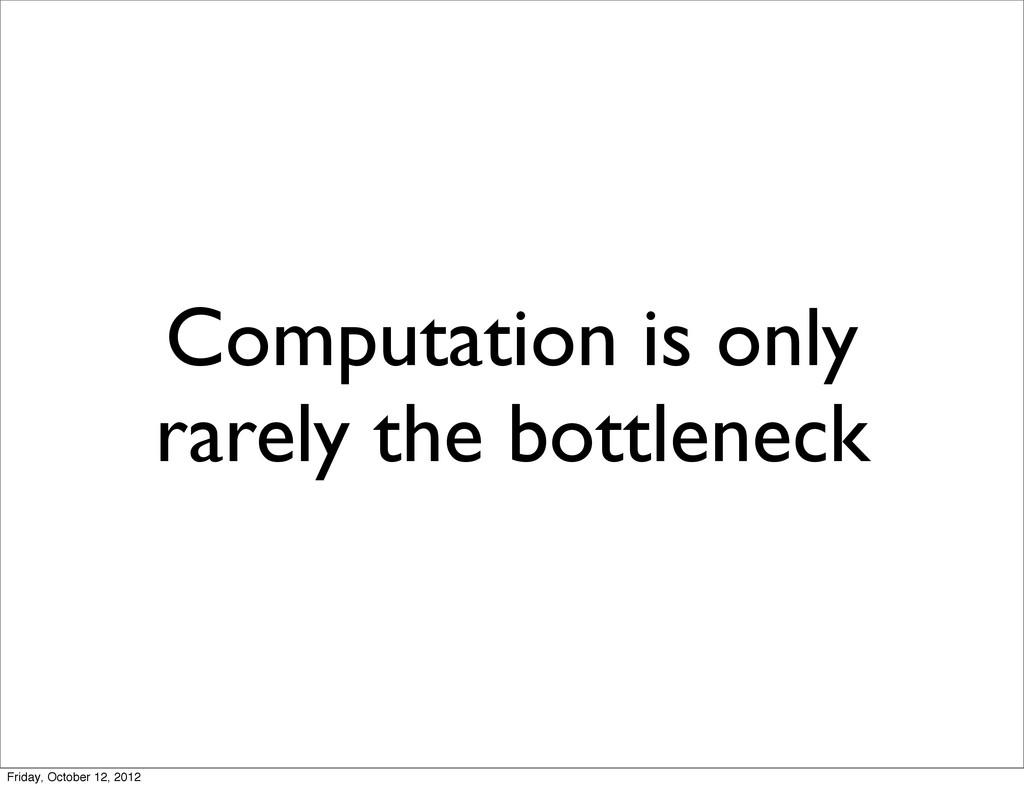 Computation is only rarely the bottleneck Frida...