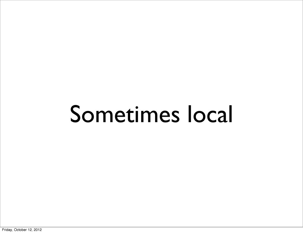 Sometimes local Friday, October 12, 2012