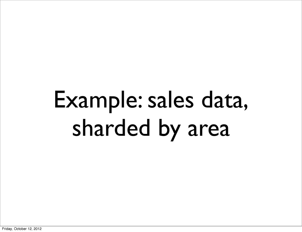 Example: sales data, sharded by area Friday, Oc...