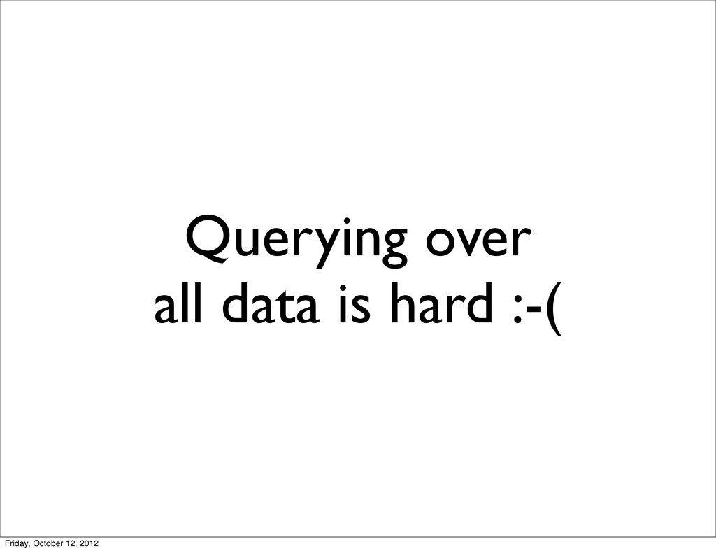 Querying over all data is hard :-( Friday, Octo...