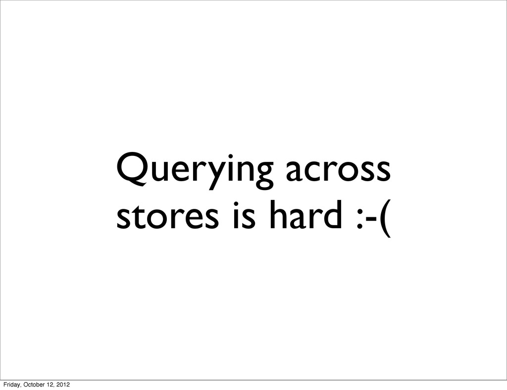 Querying across stores is hard :-( Friday, Octo...