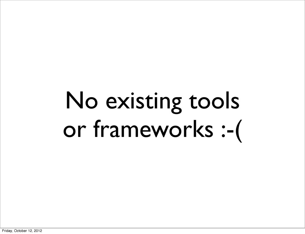 No existing tools or frameworks :-( Friday, Oct...