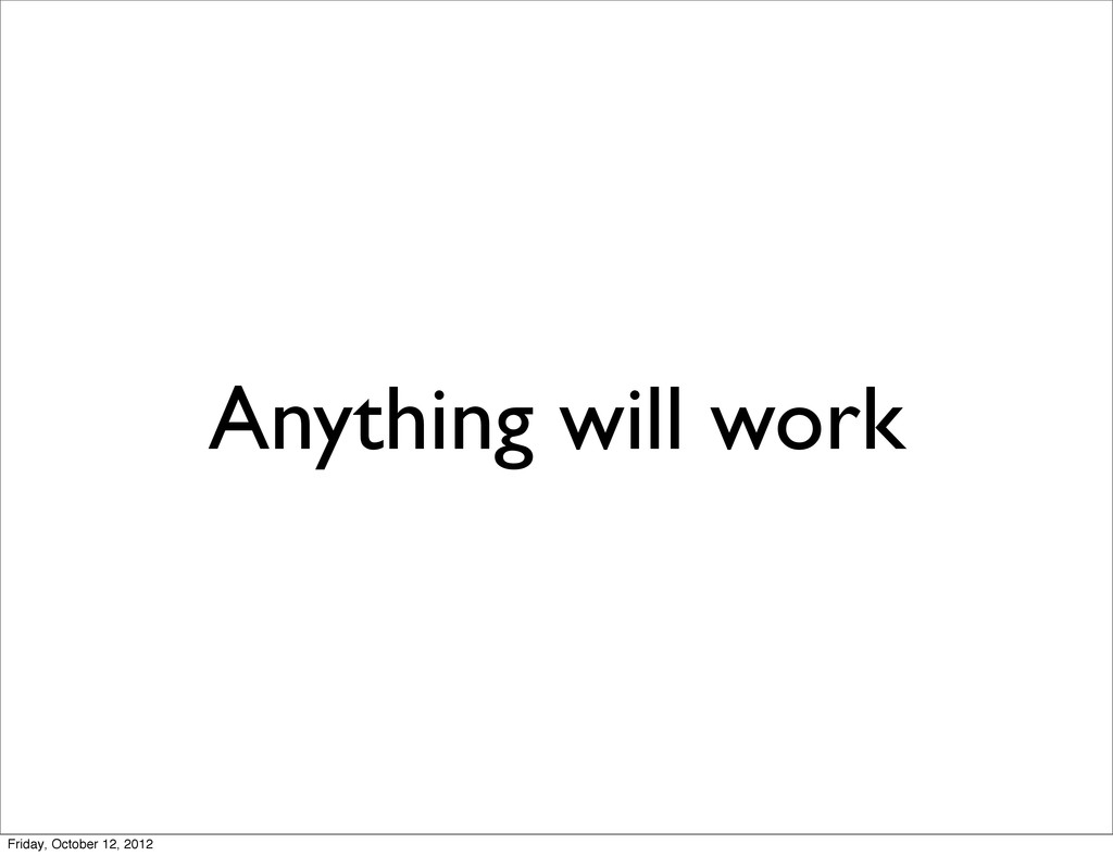 Anything will work Friday, October 12, 2012