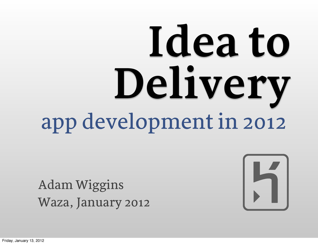 Idea to Delivery app development in 2012 Adam W...