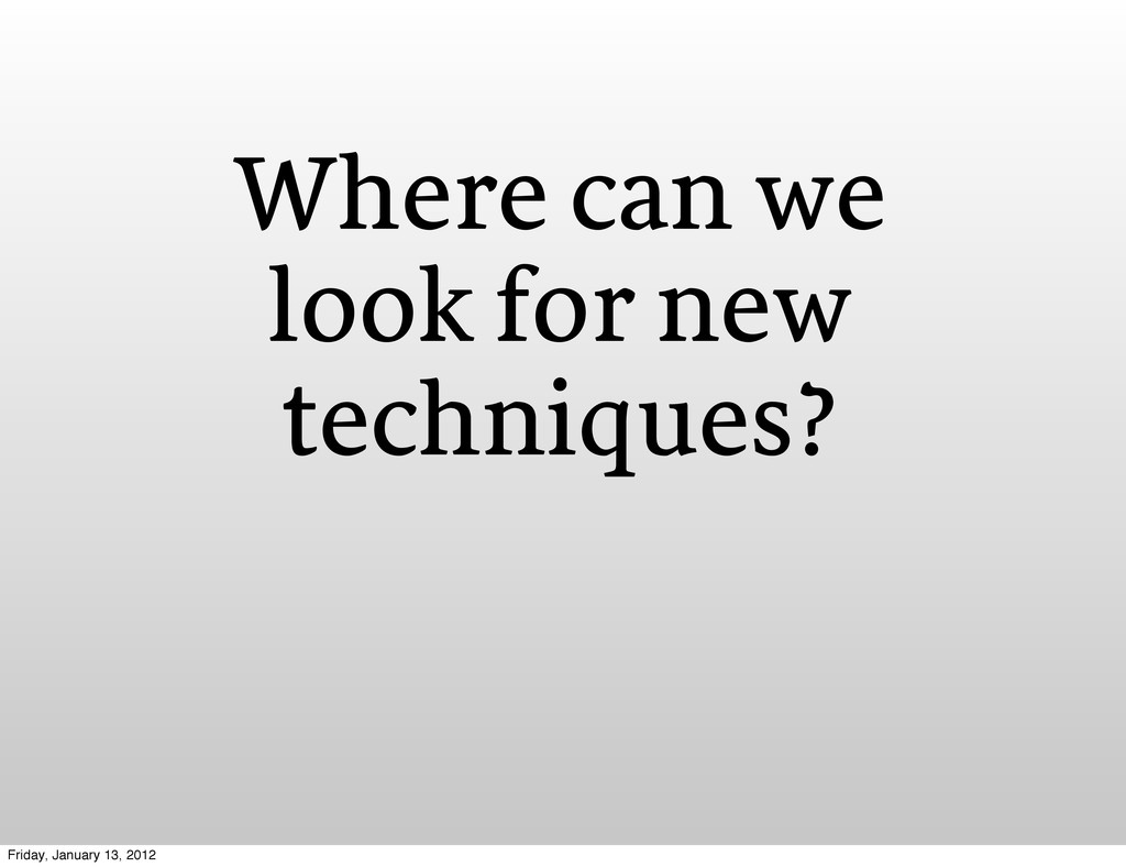 Where can we look for new techniques? Friday, J...