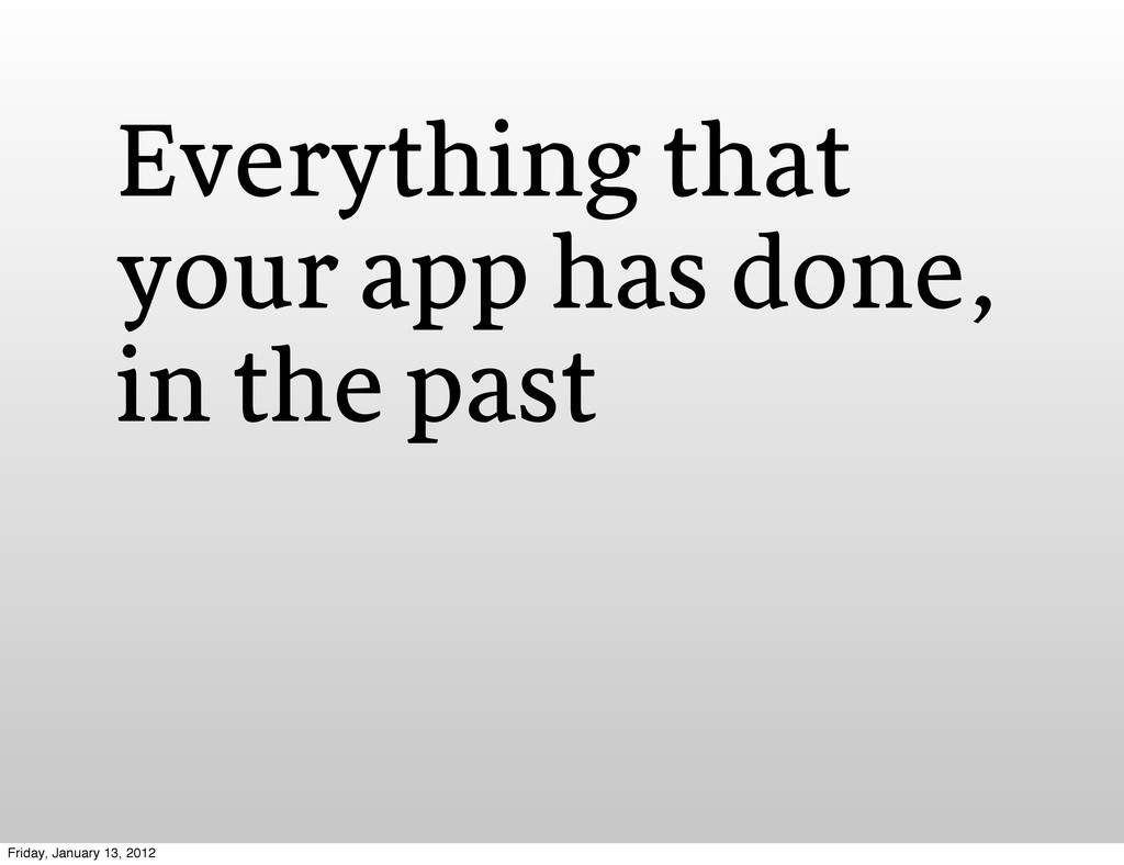 Everything that your app has done, in the past ...