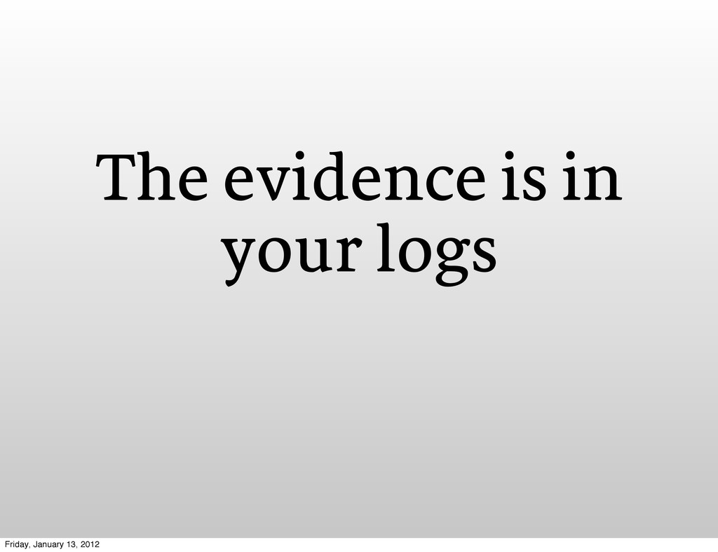 The evidence is in your logs Friday, January 13...