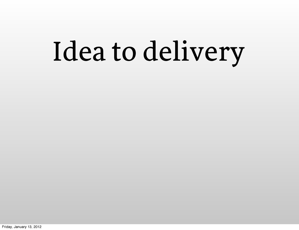 Idea to delivery Friday, January 13, 2012