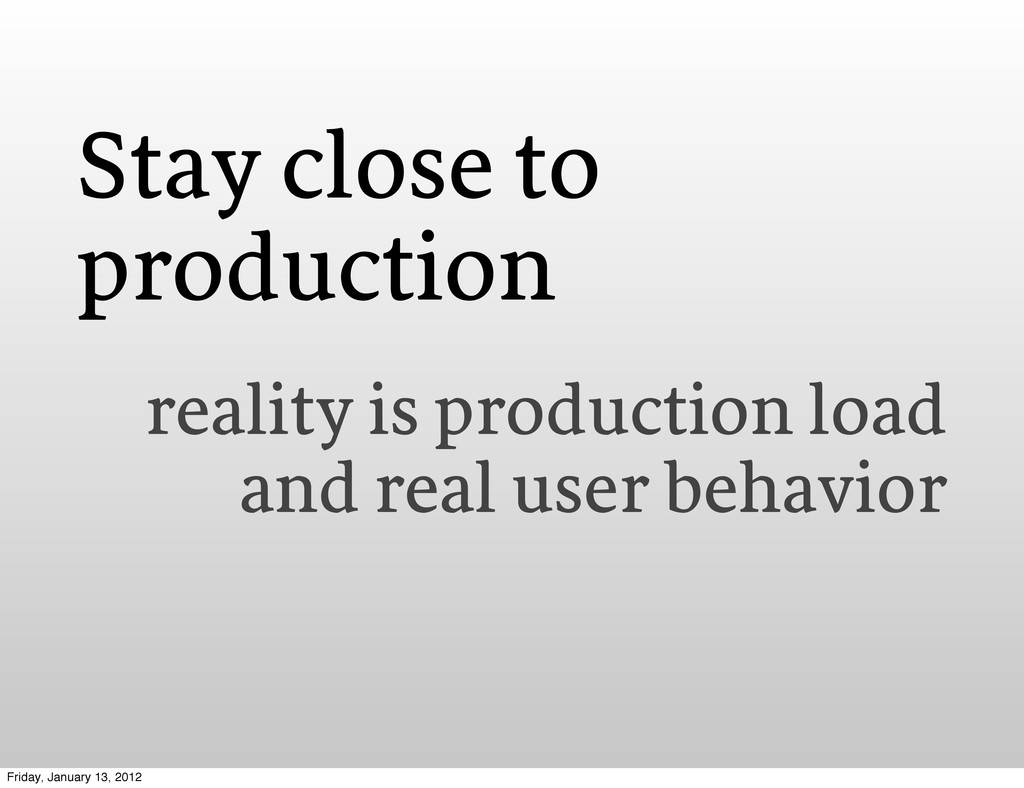 Stay close to production reality is production ...