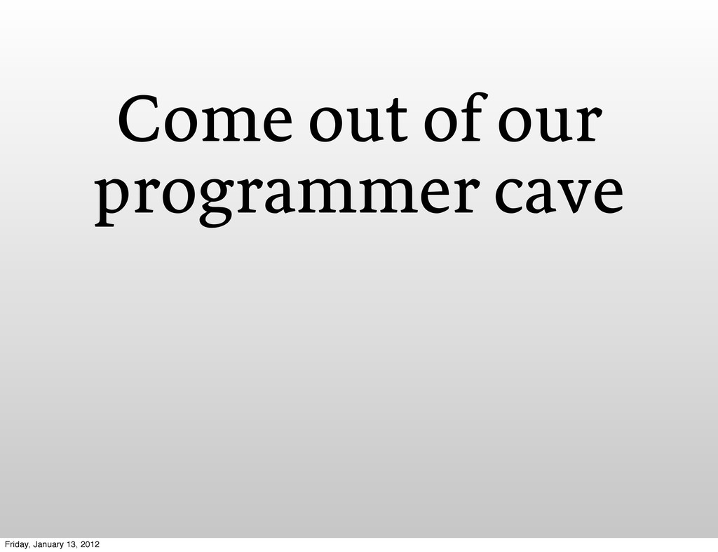 Come out of our programmer cave Friday, January...