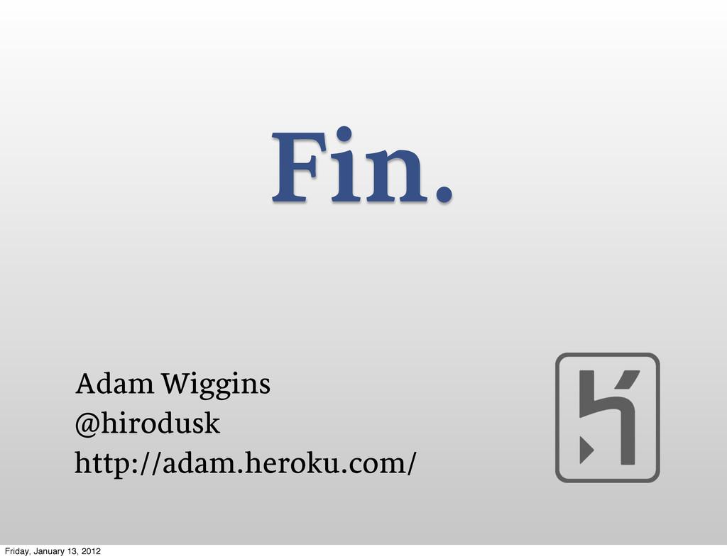 Fin. Adam Wiggins @hirodusk http://adam.heroku....