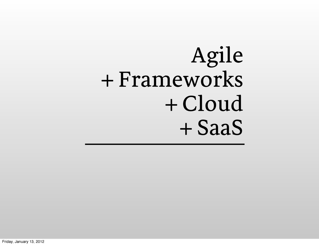 Agile + Frameworks + Cloud + SaaS Friday, Janua...