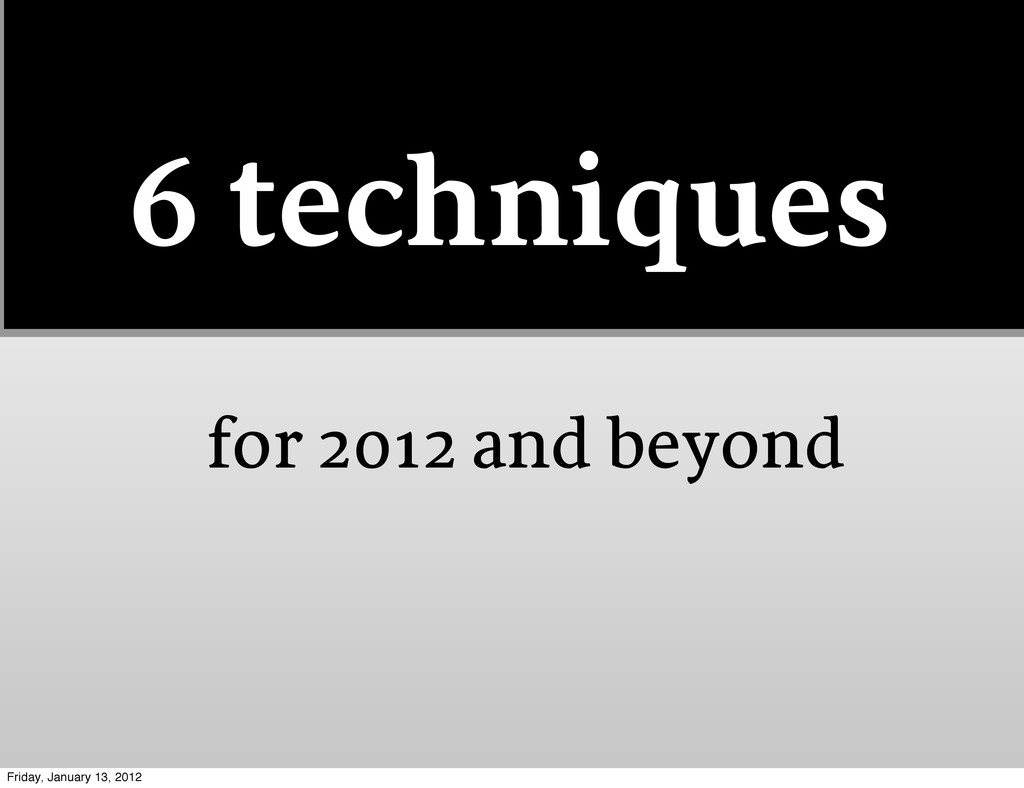 6 techniques for 2012 and beyond Friday, Januar...
