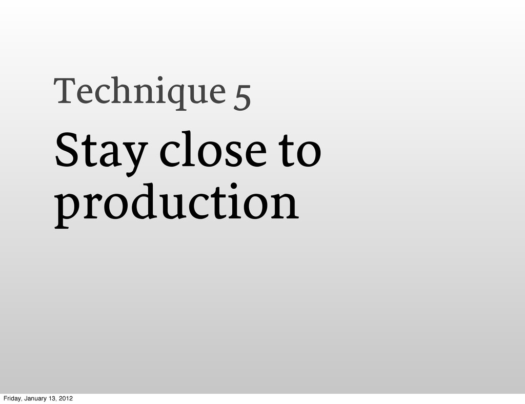 Technique 5 Stay close to production Friday, Ja...