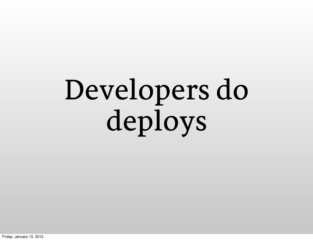 Developers do deploys Friday, January 13, 2012