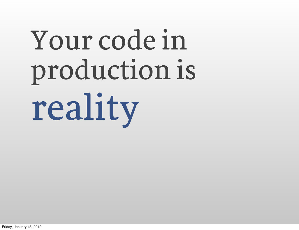 Your code in production is reality Friday, Janu...