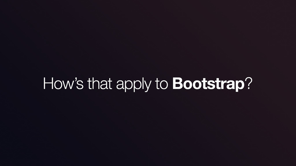 How's that apply to Bootstrap?